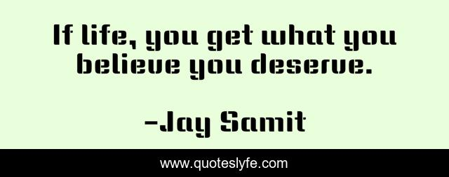 If life, you get what you believe you deserve.