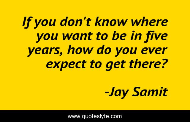 If you don't know where you want to be in five years, how do you ever expect to get there?