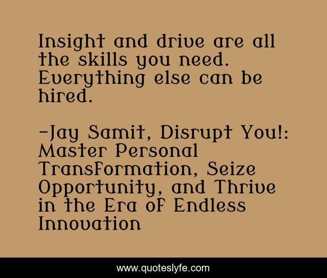 Insight and drive are all the skills you need. Everything else can be hired.