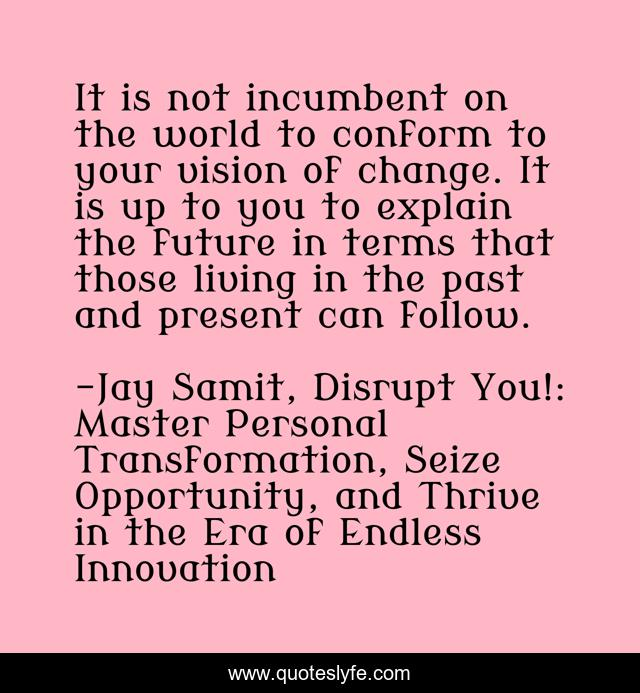 It is not incumbent on the world to conform to your vision of change. It is up to you to explain the future in terms that those living in the past and present can follow.
