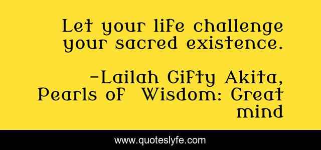 Let your life challenge your sacred existence.