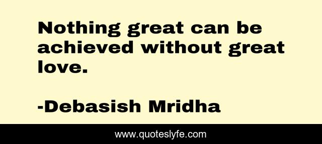 Nothing great can be achieved without great love.