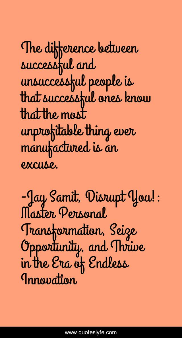 The difference between successful and unsuccessful people is that successful ones know that the most unprofitable thing ever manufactured is an excuse.