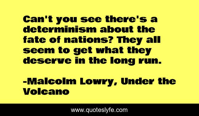 Can't you see there's a determinism about the fate of nations? They all seem to get what they deserve in the long run.