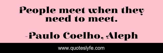 People meet when they need to meet.