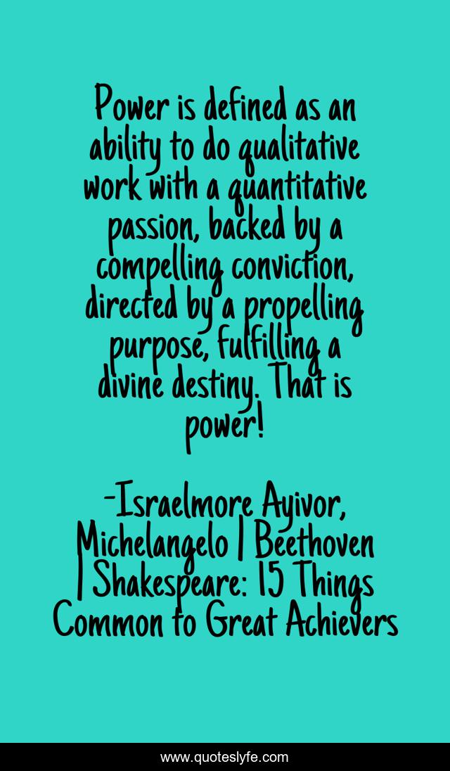 Power is defined as an ability to do qualitative work with a quantitative passion, backed by a compelling conviction, directed by a propelling purpose, fulfilling a divine destiny. That is power!
