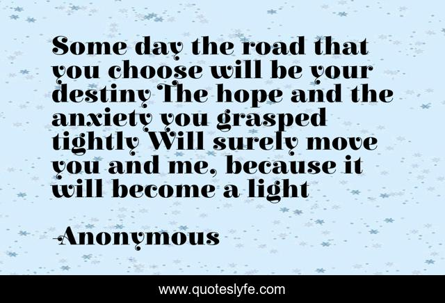 Some day the road that you choose will be your destiny The hope and the anxiety you grasped tightly Will surely move you and me, because it will become a light