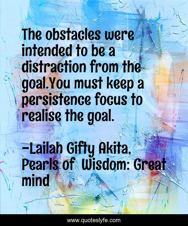 The obstacles were intended to be a distraction from the goal.You must keep a persistence focus to realise the goal.