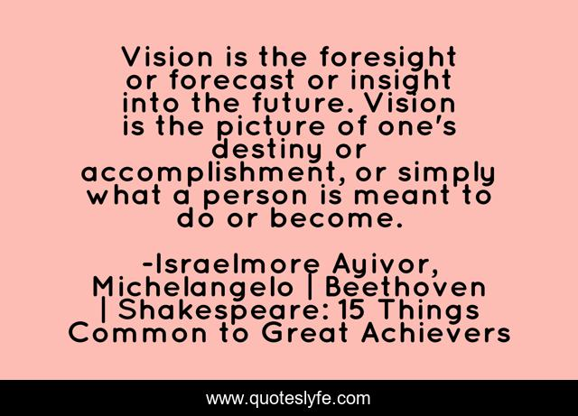 Vision is the foresight or forecast or insight into the future. Vision is the picture of one's destiny or accomplishment, or simply what a person is meant to do or become.