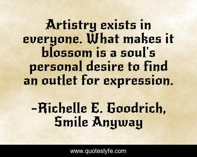 Artistry exists in everyone. What makes it blossom is a soul's personal desire to find an outlet for expression.