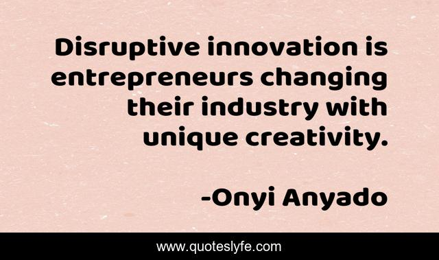 Disruptive innovation is entrepreneurs changing their industry with unique creativity.