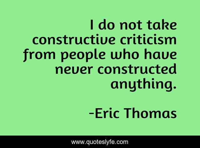 I do not take constructive criticism from people who have never constructed anything.