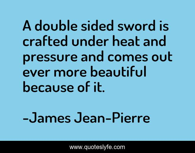 A double sided sword is crafted under heat and pressure and comes out ever more beautiful because of it.