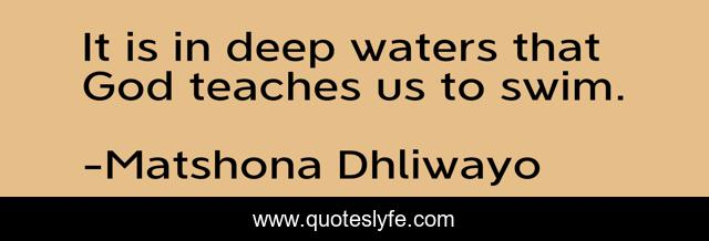 It is in deep waters that God teaches us to swim.
