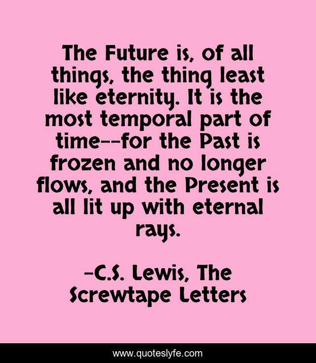 The Future is, of all things, the thing least like eternity. It is the most temporal part of time--for the Past is frozen and no longer flows, and the Present is all lit up with eternal rays.