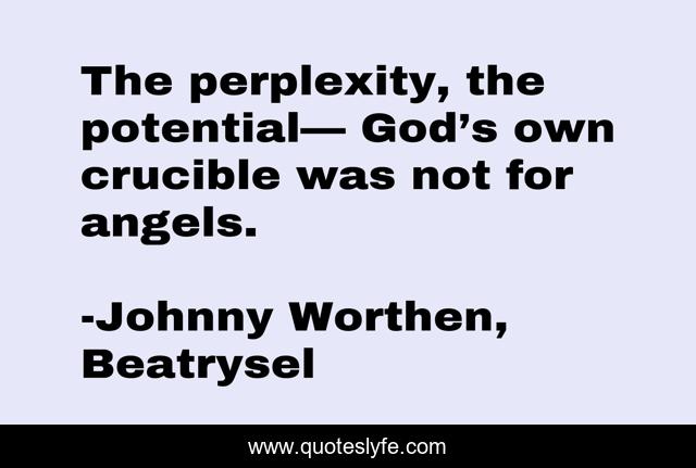 The perplexity, the potential— God's own crucible was not for angels.
