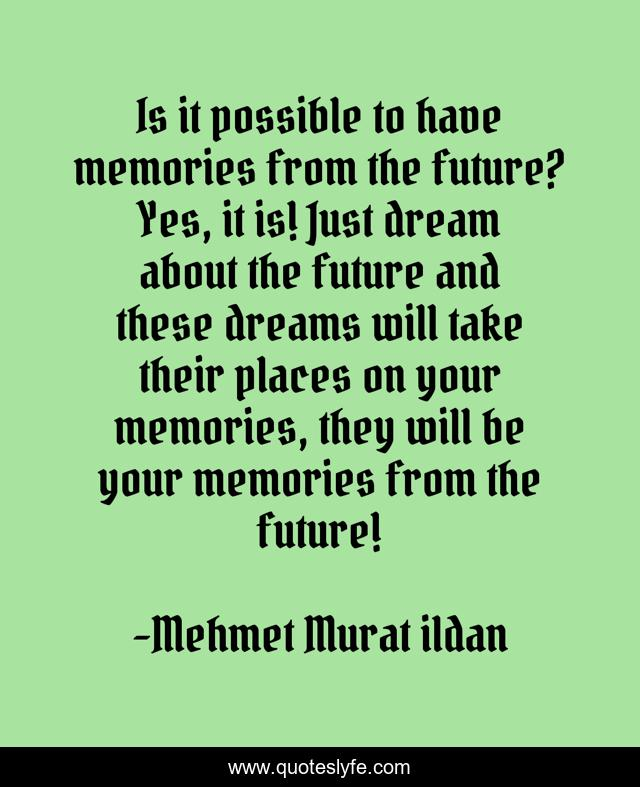 Is it possible to have memories from the future? Yes, it is! Just dream about the future and these dreams will take their places on your memories, they will be your memories from the future!