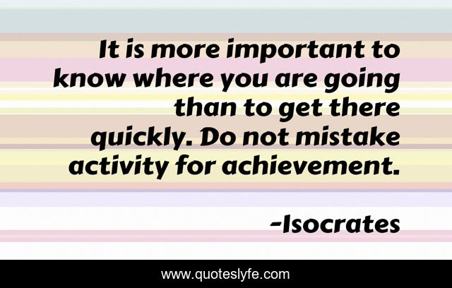 It is more important to know where you are going than to get there quickly. Do not mistake activity for achievement.