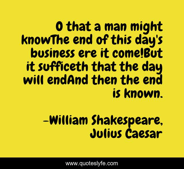O that a man might knowThe end of this day's business ere it come!But it sufficeth that the day will endAnd then the end is known.