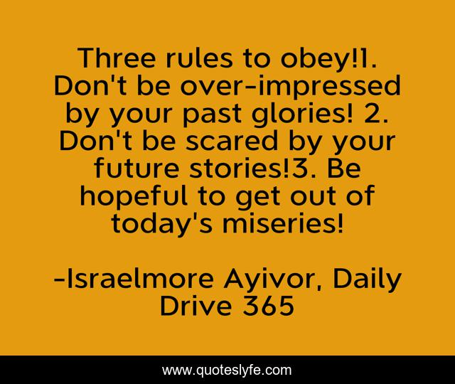 Three rules to obey!1. Don't be over-impressed by your past glories! 2. Don't be scared by your future stories!3. Be hopeful to get out of today's miseries!