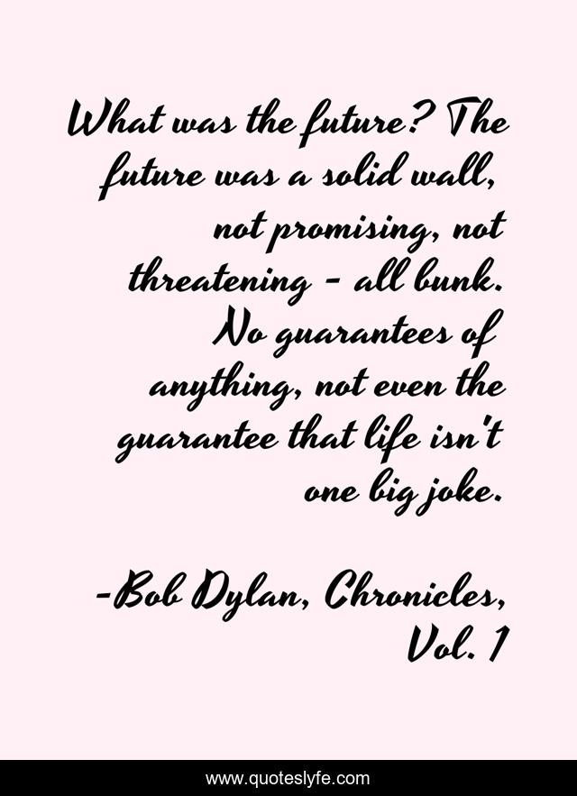 What was the future? The future was a solid wall, not promising, not threatening - all bunk. No guarantees of anything, not even the guarantee that life isn't one big joke.
