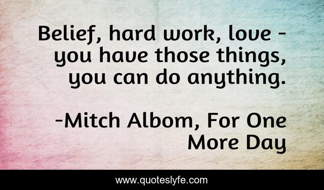 Belief, hard work, love - you have those things, you can do anything.