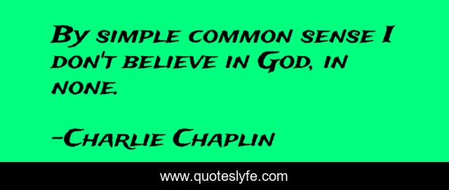 By simple common sense I don't believe in God, in none.