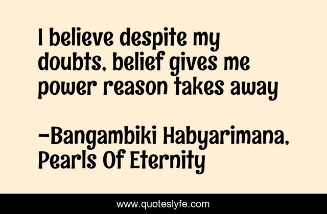 I believe despite my doubts, belief gives me power reason takes away
