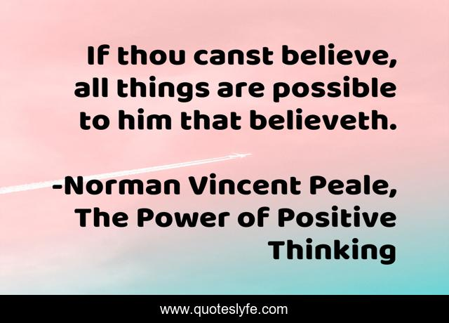 If thou canst believe, all things are possible to him that believeth.