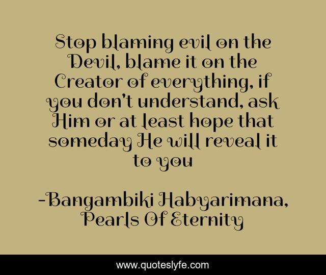 Stop blaming evil on the Devil, blame it on the Creator of everything, if you don't understand, ask Him or at least hope that someday He will reveal it to you