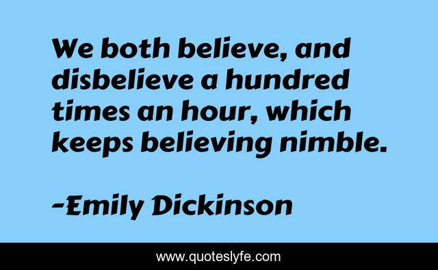 We both believe, and disbelieve a hundred times an hour, which keeps believing nimble.