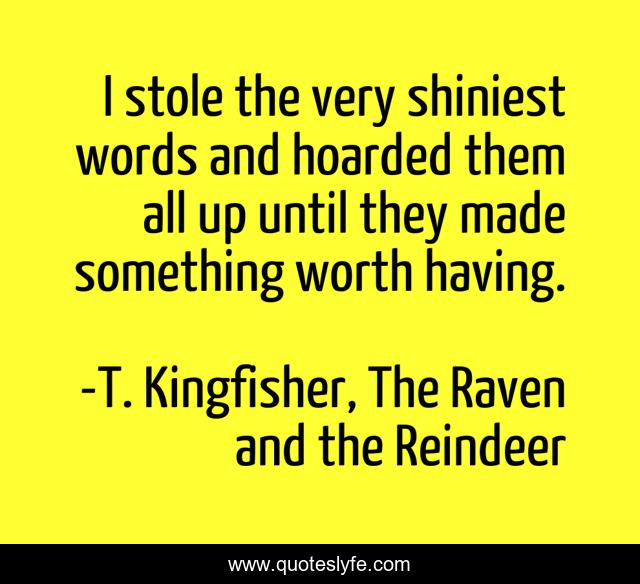 I stole the very shiniest words and hoarded them all up until they made something worth having.