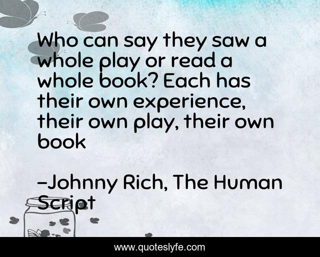Who can say they saw a whole play or read a whole book? Each has their own experience, their own play, their own book