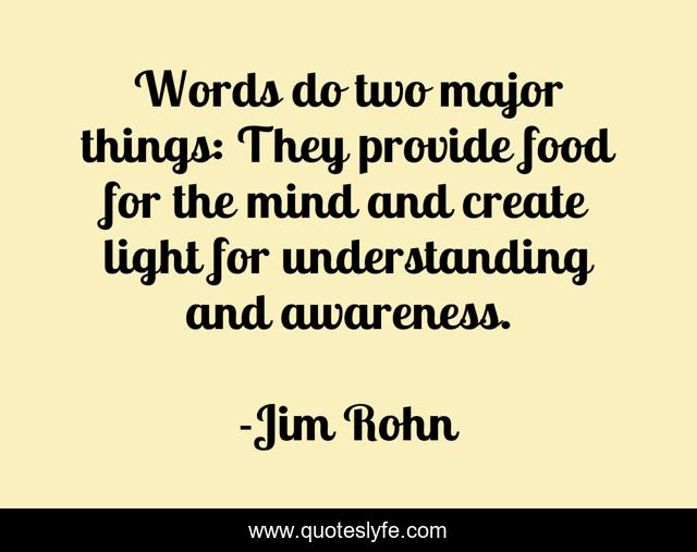 Words do two major things: They provide food for the mind and create light for understanding and awareness.