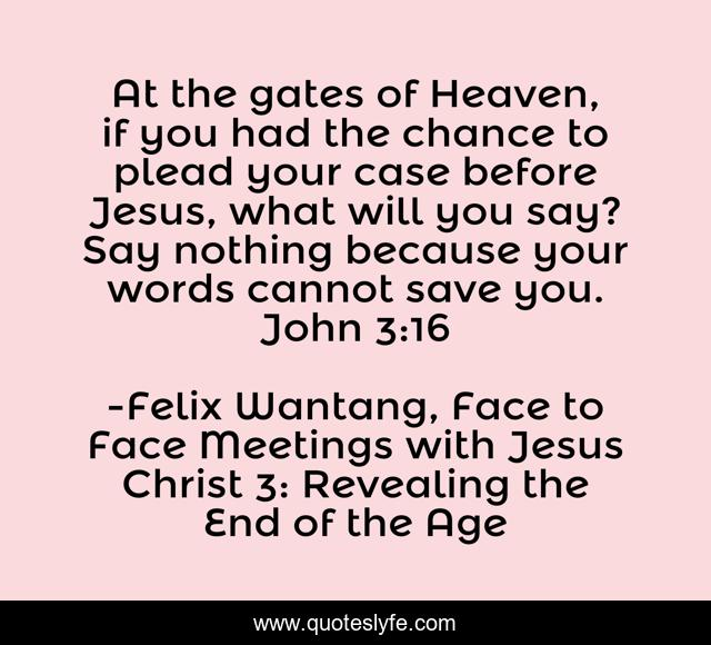 At the gates of Heaven, if you had the chance to plead your case before Jesus, what will you say? Say nothing because your words cannot save you. John 3:16
