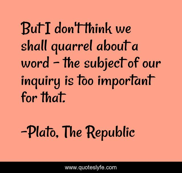 But I don't think we shall quarrel about a word - the subject of our inquiry is too important for that.