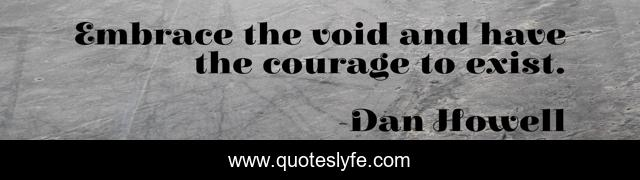 Embrace the void and have the courage to exist.