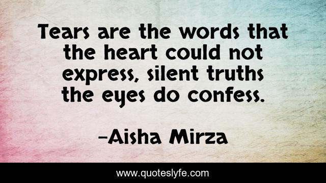 Tears are the words that the heart could not express, silent truths the eyes do confess.