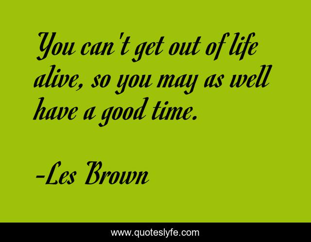 You can't get out of life alive, so you may as well have a good time.