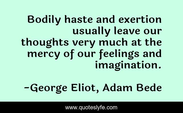 Bodily haste and exertion usually leave our thoughts very much at the mercy of our feelings and imagination.