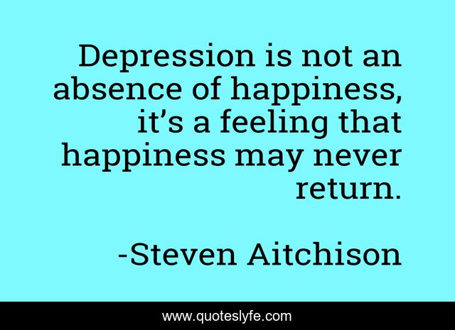 Depression is not an absence of happiness, it's a feeling that happiness may never return.
