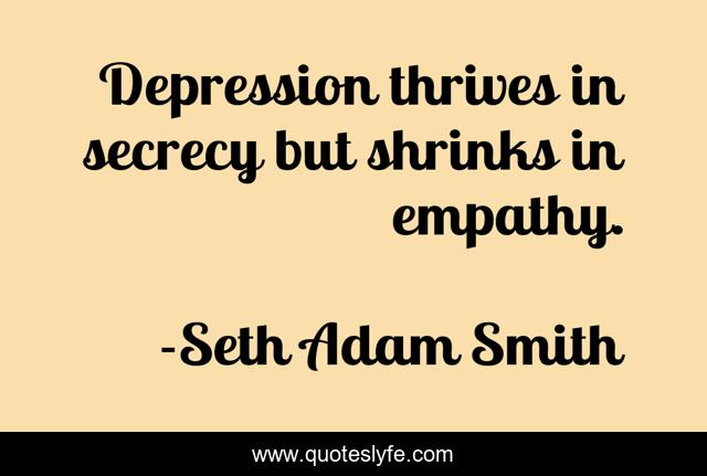Depression thrives in secrecy but shrinks in empathy.