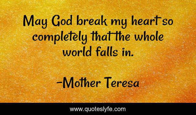 May God break my heart so completely that the whole world falls in.