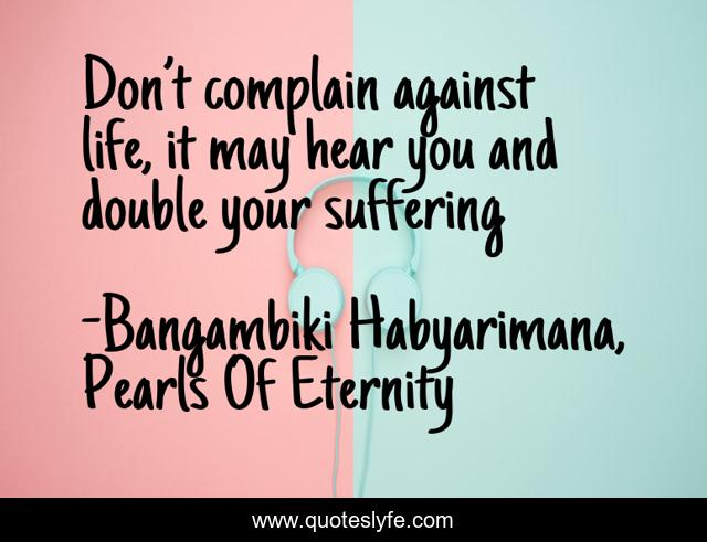 Don't complain against life, it may hear you and double your suffering