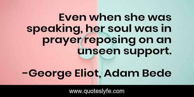 Even when she was speaking, her soul was in prayer reposing on an unseen support.