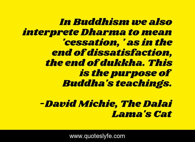 In Buddhism we also interprete Dharma to mean 'cessation, ' as in the end of dissatisfaction, the end of dukkha. This is the purpose of Buddha's teachings.