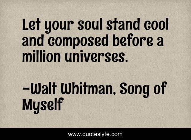 Let your soul stand cool and composed before a million universes.