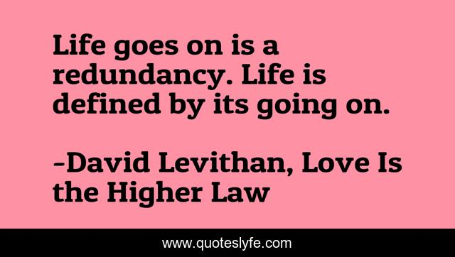 Life Goes On Is A Redundancy Life Is Defined By Its Going On Quote By David Levithan Love Is The Higher Law Quoteslyfe