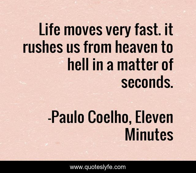 Life moves very fast. it rushes us from heaven to hell in a matter of seconds.