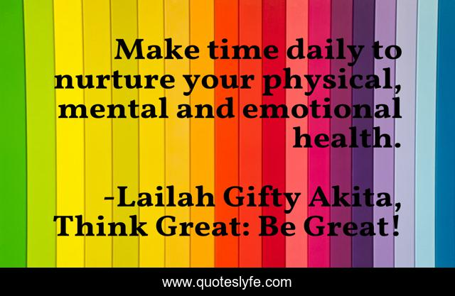 Make time daily to nurture your physical, mental and emotional health.